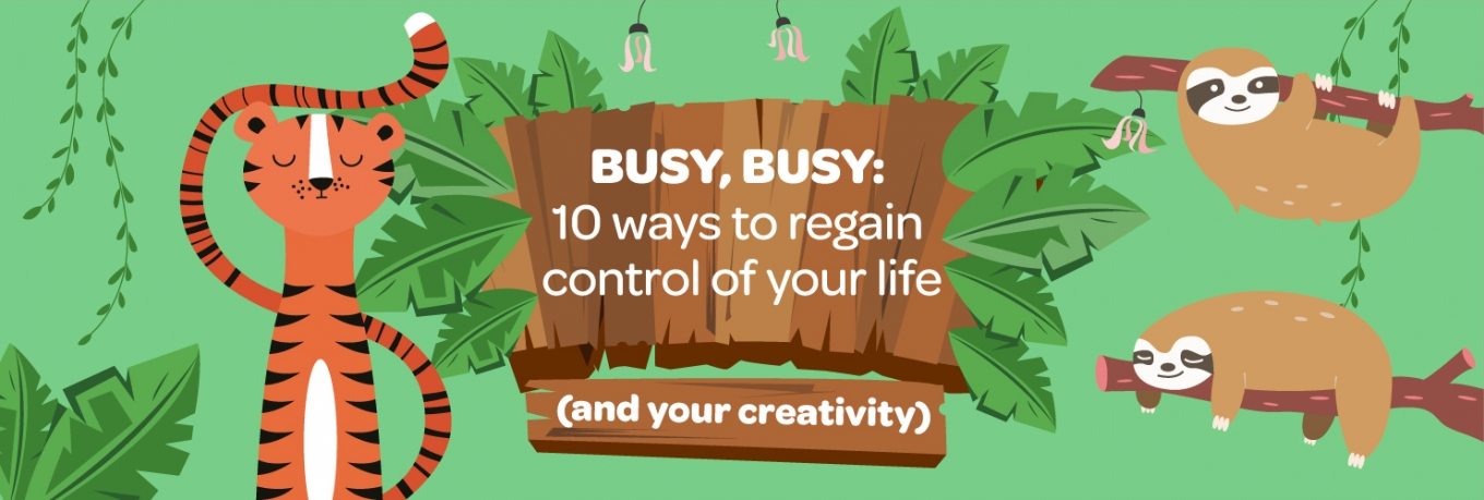 Busy, busy: 10 ways to regain control of your life (and yourcreativity)