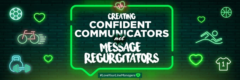 Creating confident communicators not message regurgitators