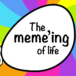 What's the meme'ing of life?