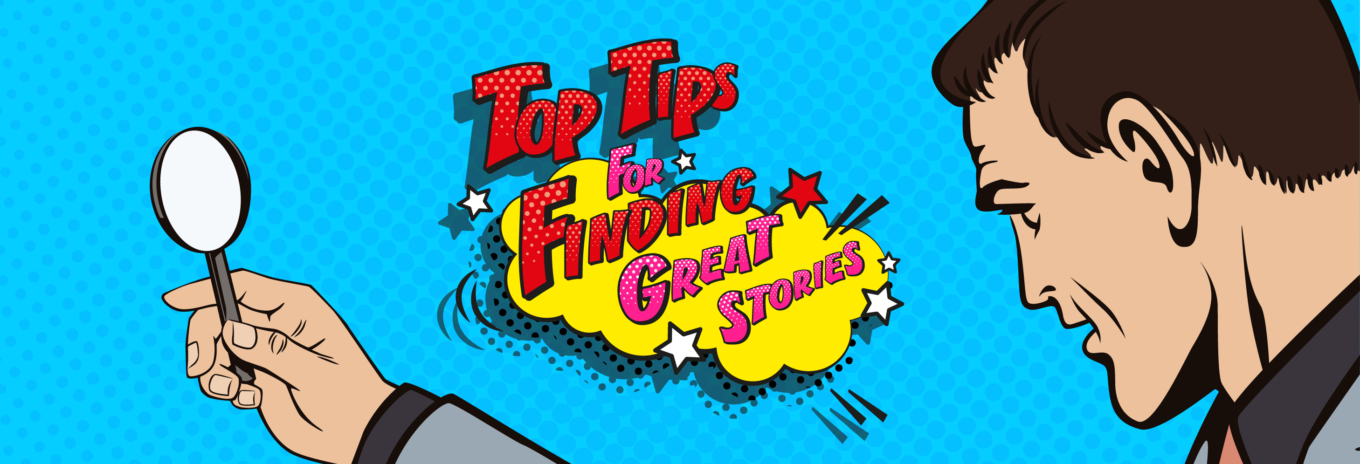Top tips for finding great stories