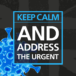Keep calm and address the urgent