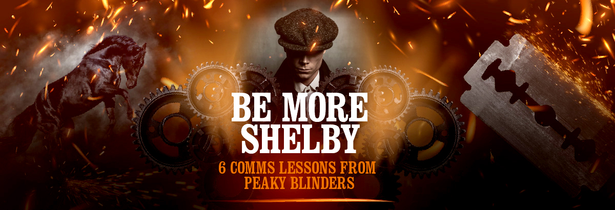 Be more Shelby – 6 comms lessons from Peaky Blinders
