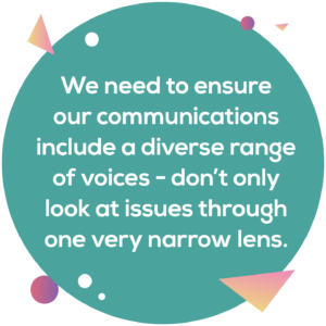 Circular image: We need to ensure our communications include a diverse range of voices - don't only look at issues through a narrow lens