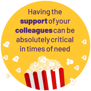 yellow roundel with popcorn box at the bottom edge with the wording 'having the support of your colleagues can be absolutely critical in times of need.'