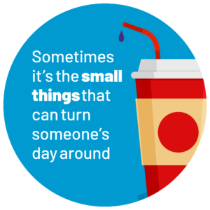 Blue roundel with movie drinks cup image on the right with the wording 'Sometimes it's the small things that can turn someone's day around'