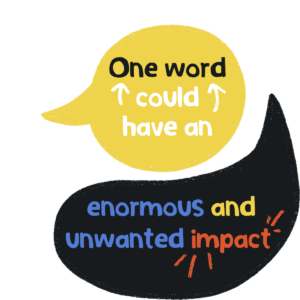 Yellow round speech mark over the top of a black speech mark with the wording 'one word could have an enormous and unwanted impact'