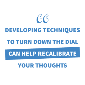Speech marks, white background with blue wording: developing techniques to turn down the dial can help recalibrate your thoughts